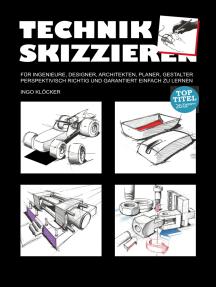 Technik skizzieren: Für Ingenieure, Designer, Architekten, Planer, Gestalter perspektivisch richtig und garantiert einfach zu lernen