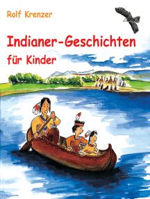 Indianer-Geschichten für Kinder: Eine Fülle von Geschichten, die Kinder auf unterhaltsame Weise in die Welt der Indianer entführen