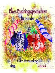 Elkes Faschingsgeschichten: 8 Geschichten und Märchen rund um Fasching, Karneval und Fastnacht