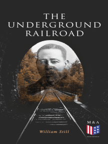 The Underground Railroad: The True Story of Hundreds of Slaves Who Escaped Through the Secret Network Formed by Abolitionists and Former Slaves: Narratives, Recorded Testimonies & Letters