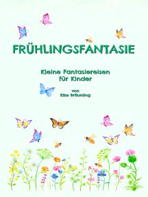 Frühlingsfantasie: Kleine Fantasiereisen für Kinder
