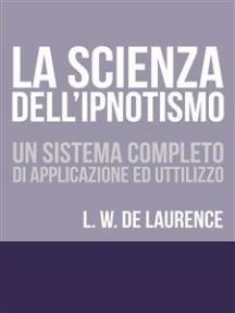La Scienza dell'Ipnotismo - Un Sistema completo di applicazione ed utilizzo