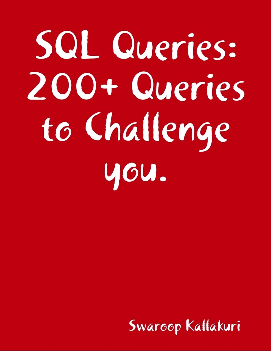 SQL Queries: 200+ Queries to Challenge you  by Swaroop Kallakuri - Book -  Read Online