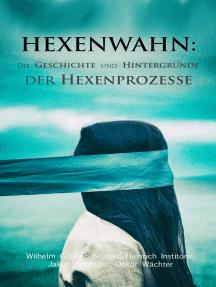 Hexenwahn: Die Geschichte und Hintergründe der Hexenprozesse: Der Hexenhammer, Vehmgerichte und Hexenprozesse in Deutschland