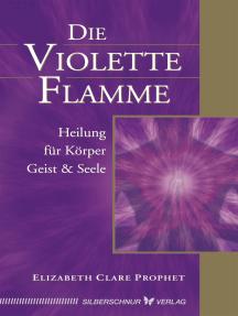 Die violette Flamme: Heilung für Körper, Geist und Seele