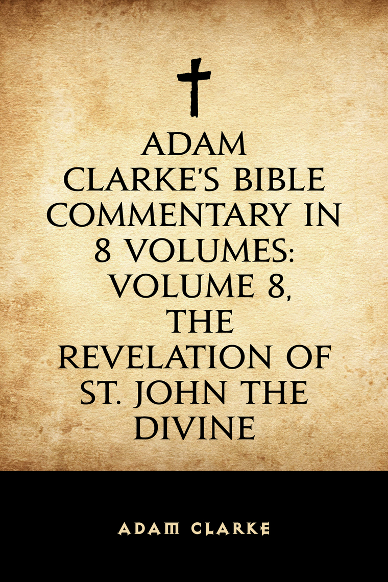 Adam Clarke's Bible Commentary in 8 Volumes: Volume 8, The Revelation of  St  John the Divine by Adam Clarke - Book - Read Online