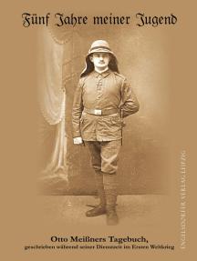 Fünf Jahre meiner Jugend: Otto Meißners Tagebuch, geschrieben während seiner Dienstzeit im Ersten Weltkrieg. Transkription und Fußnoten Sylvia Kolbe