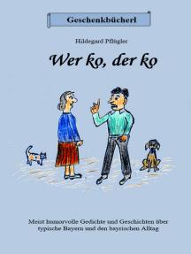 Wer ko, der ko: Vorwiegend humorvolle Gedichte und Geschichten über typische Bayern und  den bayrischen Alltag