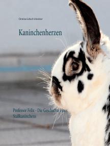 Kaninchenherzen: Professor Felix - Die Geschichte eines Stallkaninchens