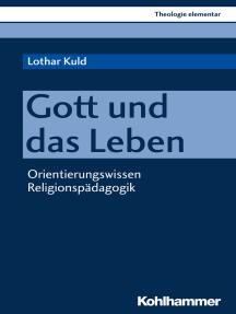 Gott und das Leben: Orientierungswissen Religionspädagogik