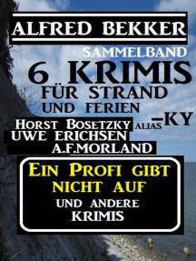Sammelband 6 Krimis: Ein Profi gibt nicht auf und andere Krimis