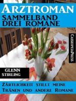 Arztroman Sammelband 3 Romane: Zärtlichkeit stillt meine Tränen und andere Romane