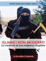 Islamici non moderati: Le credenze di una religione sbagliata