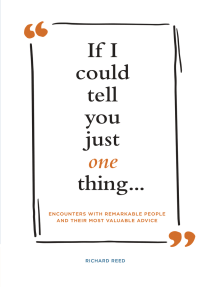 If I Could Tell You Just One Thing . . .: Encounters with Remarkable People and Their Most Valuable Advice
