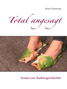 Total angesagt: Essays zur Kulturgeschichte