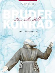Bruder Konrad - Der stille Held: Ein Lebensbild