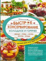 Быстрое консервирование. Холодное и горячее. Овощи, грибы, зелень, фрукты, ягоды (Bystroe konservirovanie. Holodnoe i gorjachee. Ovoshhi, griby, zelen', frukty, jagody)