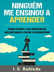 Ninguém Me Ensinou a Aprender: Como revelar o seu potencial de aprendizagem e tornar-se insuperável: Domine Sua Mente, Transforme Sua Vida, #4