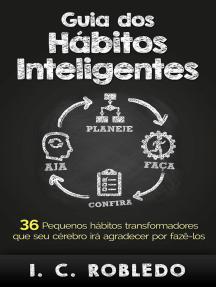 Guia dos Hábitos Inteligentes: 36 Pequenos hábitos transformadores que seu cérebro irá agradecer por fazê-los: Domine Sua Mente, Transforme Sua Vida, #3