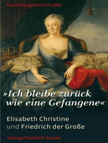 """""""Ich bleibe zurück wie eine Gefangene"""": Elisabeth Christine und Friedrich der Große"""