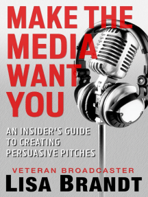Make the Media Want You: An Insider's Guide to Creating Persuasive Pitches
