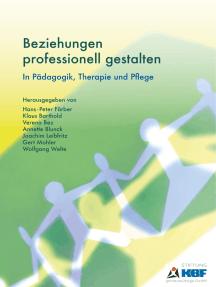 Beziehungen professionell gestalten: In Pädagogik, Therapie und Pflege