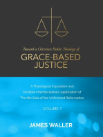 Toward a Christian Public Theology of Grace-based Justice - A Theological Exposition and Multiple Interdisciplinary Application of the 6th Sola of the Unfinished Reformation - Volume 7