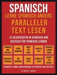 Spanisch - Lerne Spanisch Anders Paralleler Text Lesen (Vol 1): 12 Geschichten in Spanisch und Deutsch für Spanisch lernen
