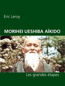 MORIHEI UESHIBA ET L'AÏKIDO: Les grandes étapes de Sa vie