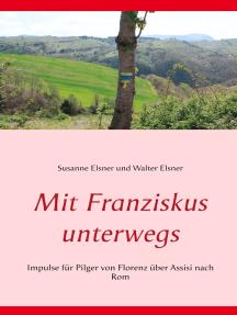 Mit Franziskus unterwegs: Impulse für Pilger von Florenz über  Assisi nach Rom