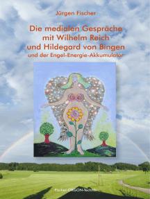 Die medialen Gespräche mit Wilhelm Reich und Hildegard von Bingen: und der Engel-Energie-Akkumulator