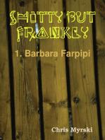 Shitty But Frankly — 1. Barbara Farpipi
