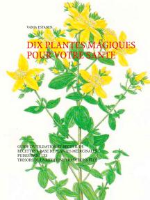 Dix plantes magiques pour votre santé: Guide d'utilisation et recueil de recettes à base de plantes médicinales