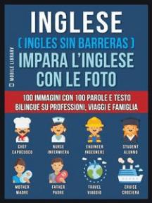 Inglese ( Ingles Sin Barreras ) Impara L'Inglese Con Le Foto (Vol 1): 100 immagini con 100 parole e testo bilingue su Professioni, Viaggi e Famiglia