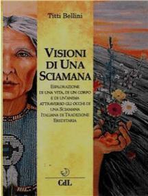Visioni di una Sciamana: Esplorazione di una vita,  di un corpo e di un'anima nel tempo  attraverso gli occhi di una Sciamana  Italiana di Tradizione  Ereditaria