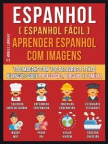 Espanhol ( Espanhol Fácil ) Aprender Espanhol Com Imagens (Vol 1): 100 imagens com 100 palavras e texto bilingue sobre profissões, viagens e família