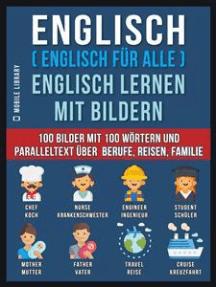 Englisch ( Englisch für alle ) Englisch Lernen Mit Bildern (Vol 1): 100 Bilder mit 100 Wörtern und paralleltext über Berufe, Reisen, Familie