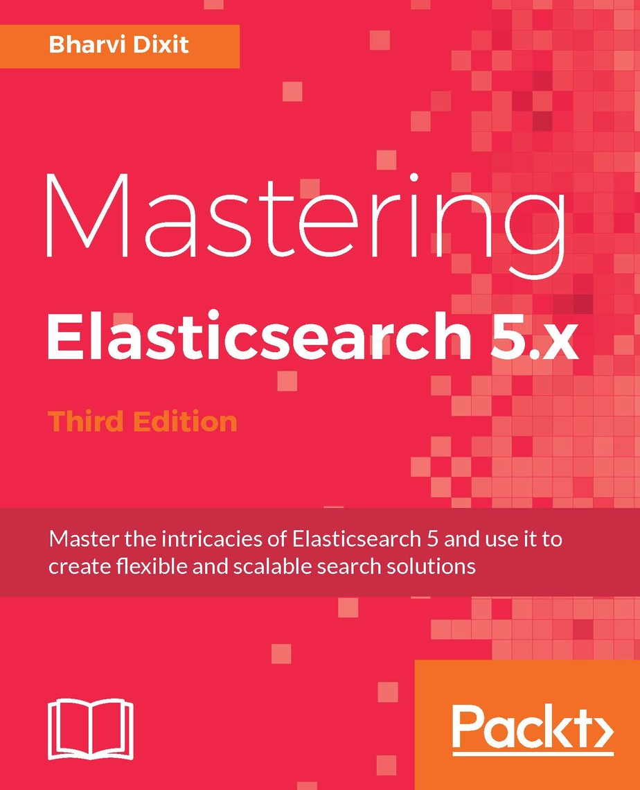 Mastering Elasticsearch 5 x - Third Edition by Bharvi Dixit - Read Online