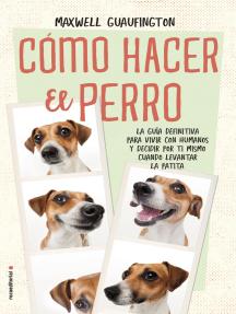Cómo hacer el perro: La guía definitiva para vivir con humanos y decidir por ti mismo cuándo levantar la patita.