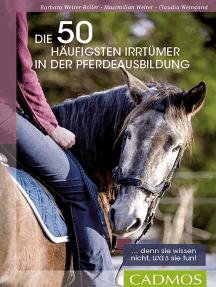 Die 50 häufigsten Irrtümer in der Pferdeausbildung: Denn sie wissen nicht, was sie tun