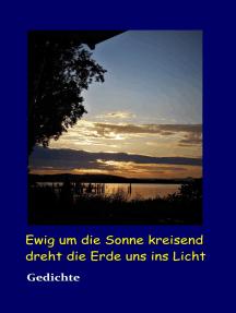 Ewig um die Sonne kreisend dreht die Erde uns ins Licht: Gedichte