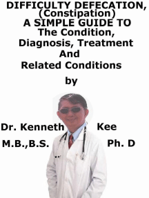 Difficult Defecation (Constipation), A Simple Guide To The Condition, Diagnosis, Treatment And Related Conditions