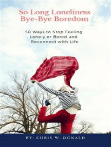 So Long Loneliness, Bye-Bye Boredom: 50 Ways to Stop Feeling Lonely or Bored and Reconnect with Life
