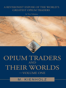 Opium Traders and Their Worlds-Volume One: A Revisionist Exposé of the World's Greatest Opium Traders