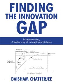 Finding the Innovation Gap: Disruptive Idea, a Better Way of Managing Prototypes: Disruptive Idea, a Better Way of Managing Prototypes