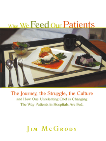 What We Feed Our Patients: The Journey, the Struggle, the Culture and How One Unrelenting Chef Is Changing the Way Patients in Hospitals Are Fed