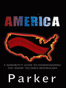 "America, Under New Management: A ""Minority'S"" Guide to Understanding the ""Angry"" Tea Party/Republicans"