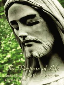 The Purpose of Life: Know Him - Love Him - Serve Him