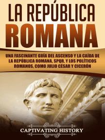 La República Romana: Una Fascinante Guía del Ascenso y la Caída de la República Romana, SPQR, y los Políticos Romanos, como Julio César y Cicerón