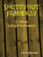 Shitty But Frankly — 2. Hans Langerschwanz